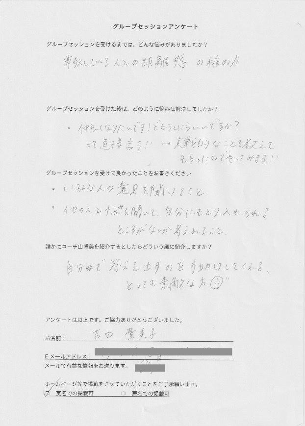 バーチャルオフィス Manager 吉田 貴美子さん    グループセッションを受けるまでは、どんな悩みがありましたか?  尊敬している人との距離感の縮め方  グループセッションを受けた後はどのように悩みは解決しましたか?  仲良くなりたいんです!どうしたらいいですか?  って直接言う!! → 実践的なことを教えて  もらったのでやってみます!!  グループセッションを受けて良かったことをお書きください。  色んな人の意見を聞けること  他の人の悩みを聞いて、自分にも取り入れられる  ところがないか考えられること  誰かにコーチ山博美を紹介するとしたらどういう風に紹介しますか?  自分で答えを出すのを手助けしてくれる  とっても素敵な方